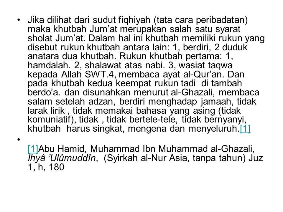 Jika dilihat dari sudut fiqhiyah (tata cara peribadatan) maka khutbah Jum'at merupakan salah satu syarat sholat Jum'at. Dalam hal ini khutbah memiliki rukun yang disebut rukun khutbah antara lain: 1, berdiri, 2 duduk anatara dua khutbah. Rukun khutbah pertama: 1, hamdalah. 2, shalawat atas nabi. 3, wasiat taqwa kepada Allah SWT.4, membaca ayat al-Qur'an. Dan pada khutbah kedua keempat rukun tadi di tambah berdo'a. dan disunahkan menurut al-Ghazali, membaca salam setelah adzan, berdiri menghadap jamaah, tidak larak lirik , tidak memakai bahasa yang asing (tidak komuniatif), tidak , tidak bertele-tele, tidak bernyanyi, khutbah harus singkat, mengena dan menyeluruh.[1]